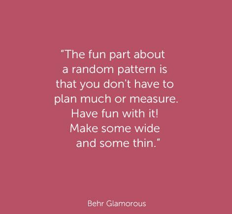 « Le côté amusant d'un motif aléatoire est qu'il n'est pas nécessaire de suivre un plan ou de mesurer. Amusez-vous! Faites des rayures larges ou minces. »