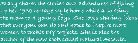 Stacy partage ses histoires et aventures de restauration de son cottage de 1938 tout en étant maman de quatre jeunes garçons. Elle aime suggérer des idées à la portée de tous et espère inspirer plus de femmes à entreprendre des projets à faire soi-même. Elle est également l'auteure du nouveau livre intitulé Natural Accents.